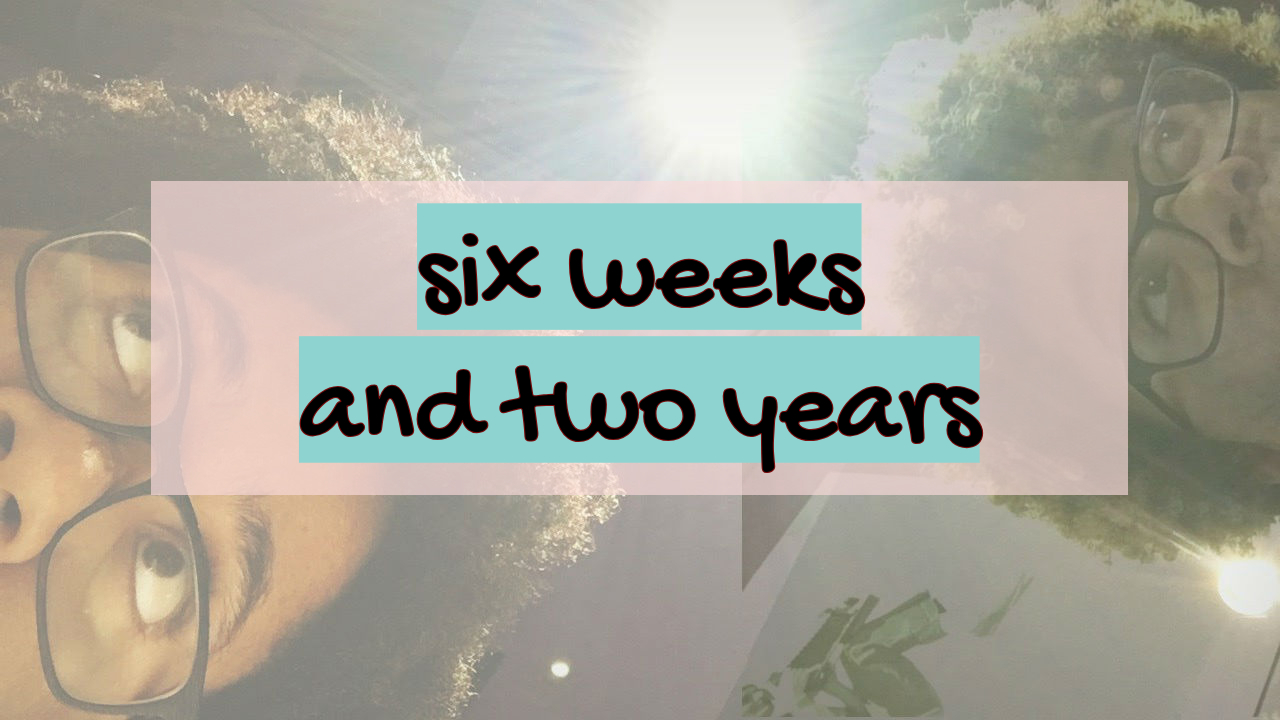 Six Weeks and Two Years